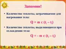 Запомни! Количество теплоты, затрачиваемое для нагревания тела: Q = m c (t2 –...