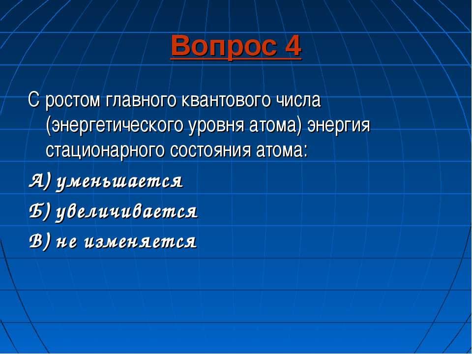 Вопрос 4 С ростом главного квантового числа (энергетического уровня атома) эн...
