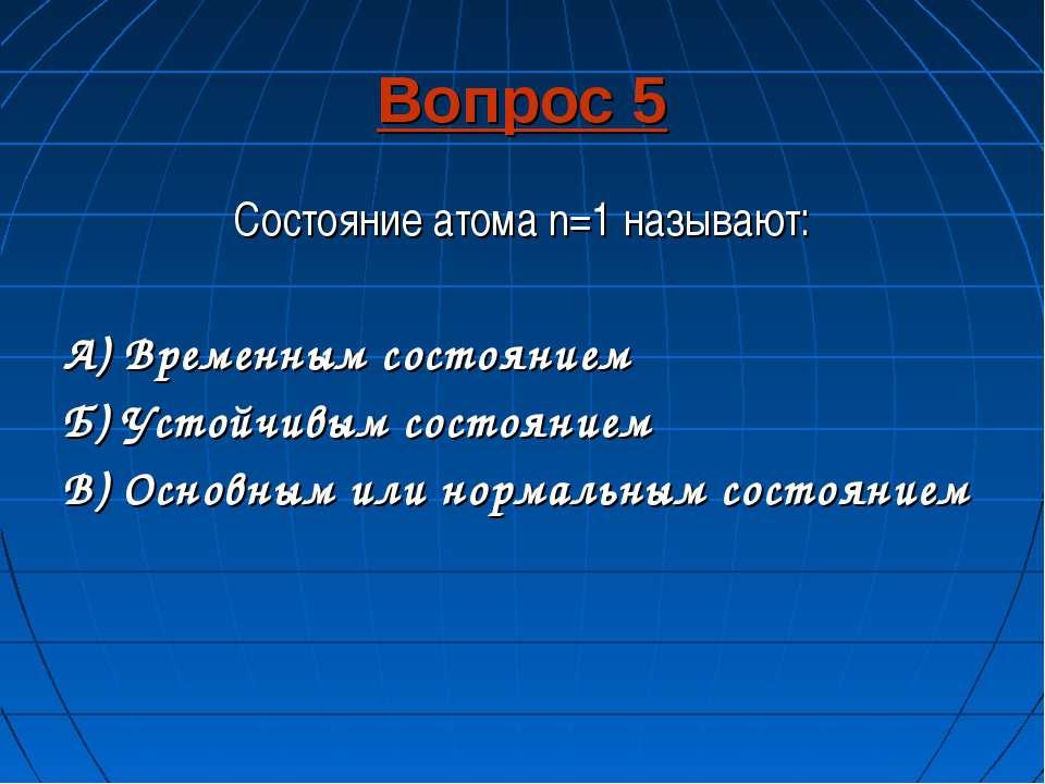 Вопрос 5 Состояние атома n=1 называют: А) Временным состоянием Б) Устойчивым ...