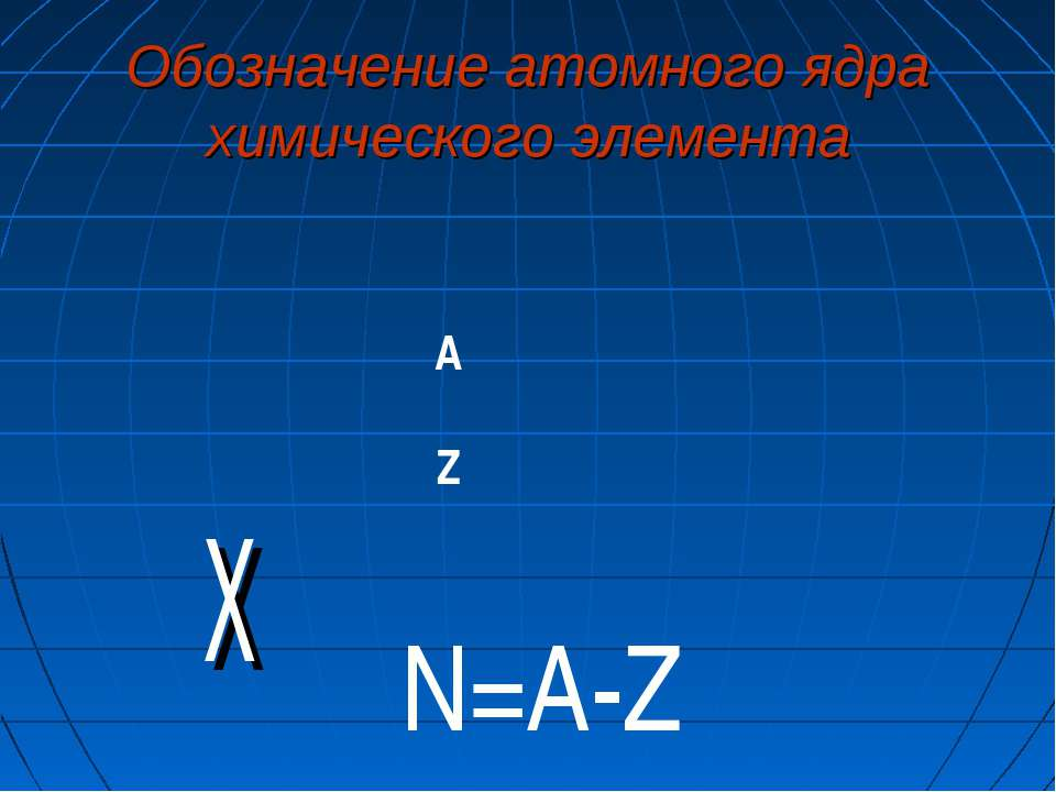 Обозначение атомного ядра химического элемента Х А Z N=A-Z