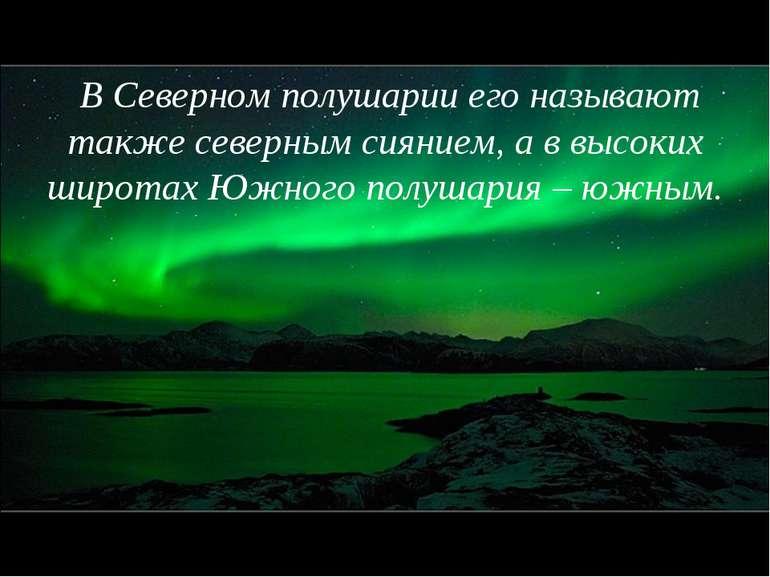 В Северном полушарии его называют также северным сиянием, а в высоких широтах...