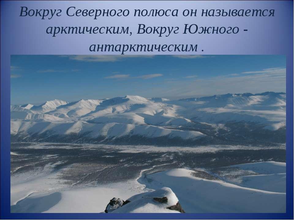 Вокруг Северного полюса он называется арктическим, Вокруг Южного - антарктиче...