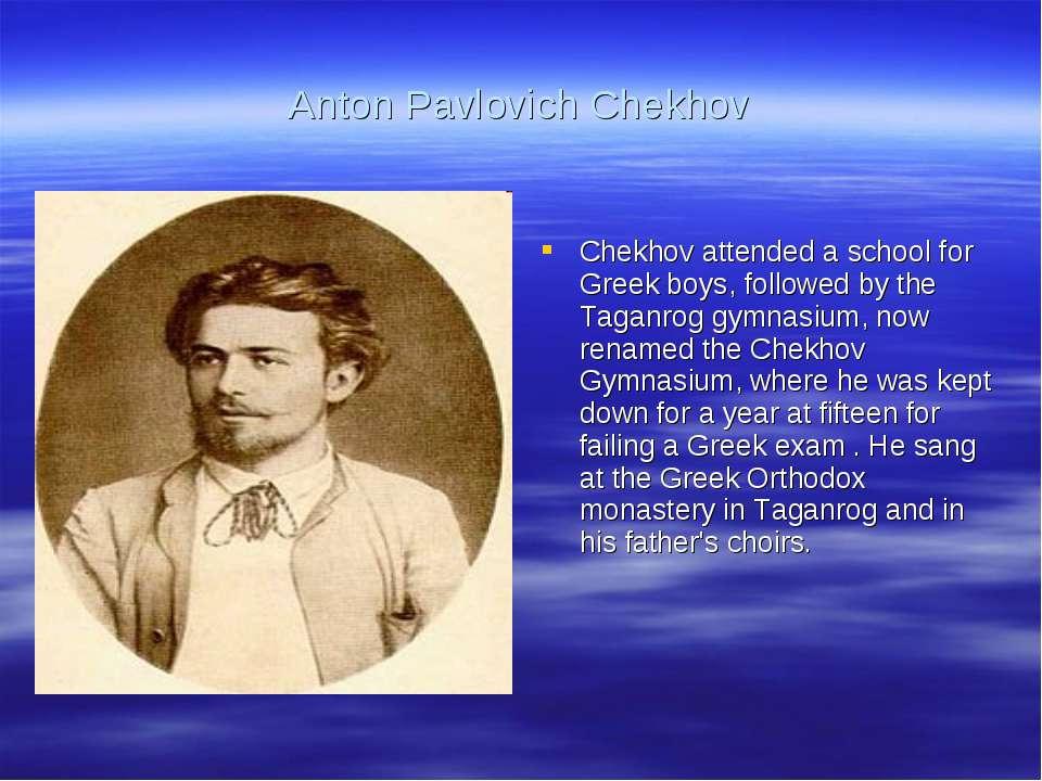 Anton Pavlovich Chekhov Chekhov attended a school for Greek boys, followed by...