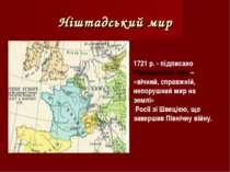 Ніштадський мир 1721 р. - підписано Ніштадський мир – «вічний, справжній, неп...