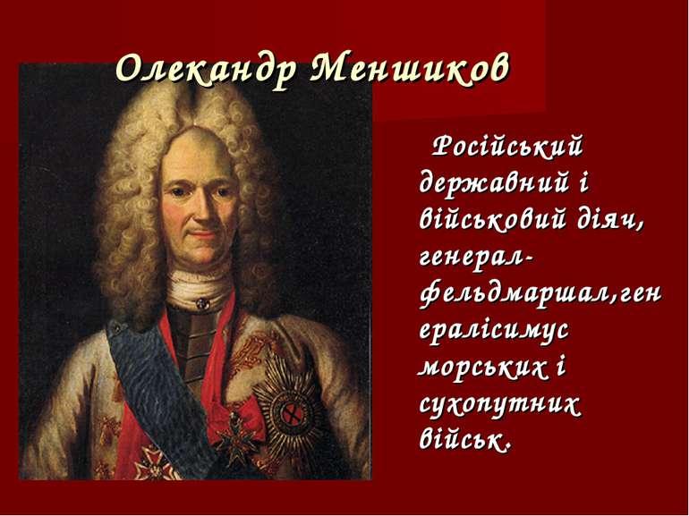Олекандр Меншиков Російський державний і військовий діяч, генерал-фельдмаршал...