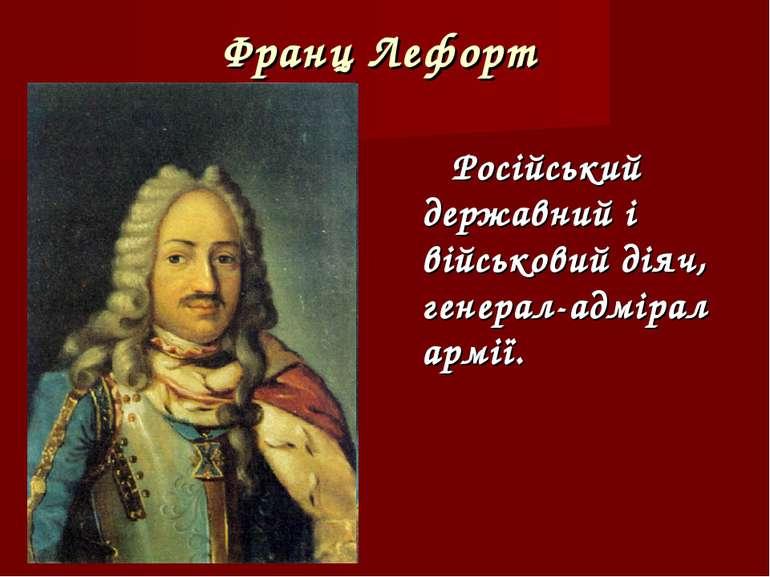 Франц Лефорт Російський державний і військовий діяч, генерал-адмірал армії.