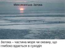 Затока – частина моря чи океану, що глибоко вдається в суходіл Мексиканська З...