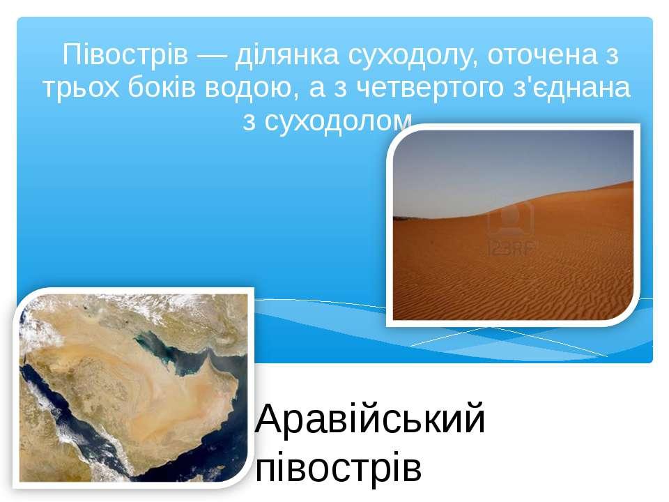 Півострів — ділянка суходолу, оточена з трьох боків водою, а з четвертого з'є...