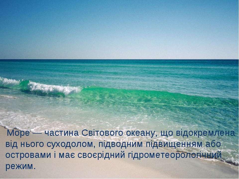 Море — частина Світового океану, що відокремлена від нього суходолом, підводн...