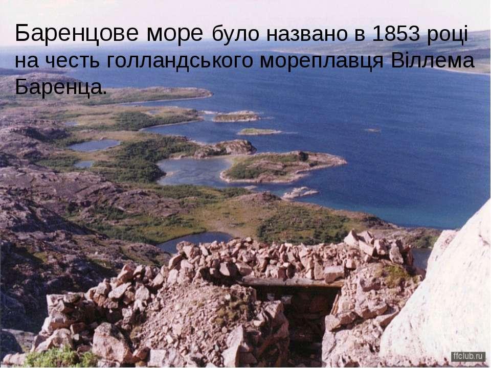 Баренцове море було названо в 1853 році на честь голландського мореплавця Віл...