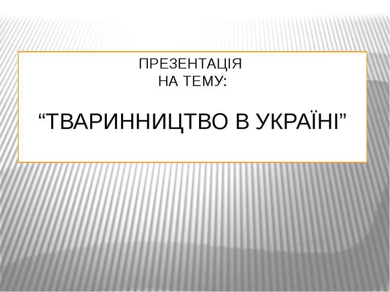 """ПРЕЗЕНТАЦІЯ НА ТЕМУ: """"ТВАРИННИЦТВО В УКРАЇНІ"""""""