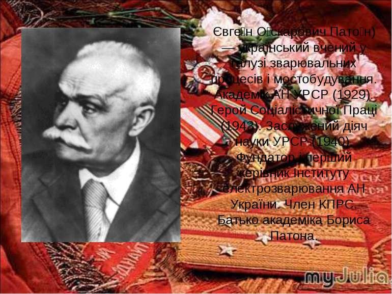 Євге н О скарович Пато н) — український вчений у галузі зварювальних процесів...