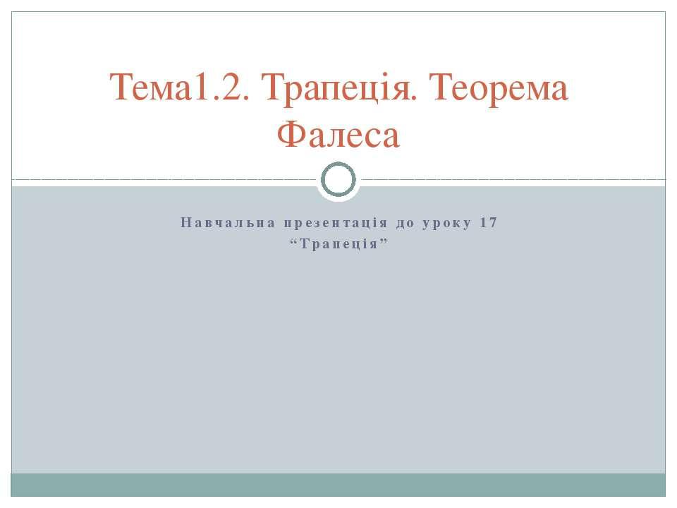 """Навчальна презентація до уроку 17 """"Трапеція"""" Тема1.2. Трапеція. Теорема Фалеса"""