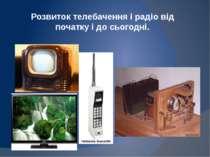 Розвиток телебачення і радіо від початку і до сьогодні.