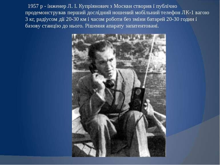 1957 р - інженер Л. І. Купріянович з Москви створив і публічно продемонструва...