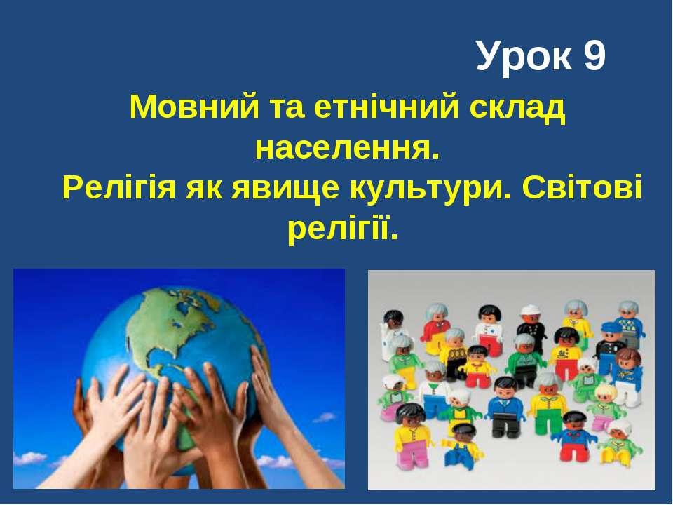 Мовний та етнічний склад населення. Релігія як явище культури. Світові релігі...