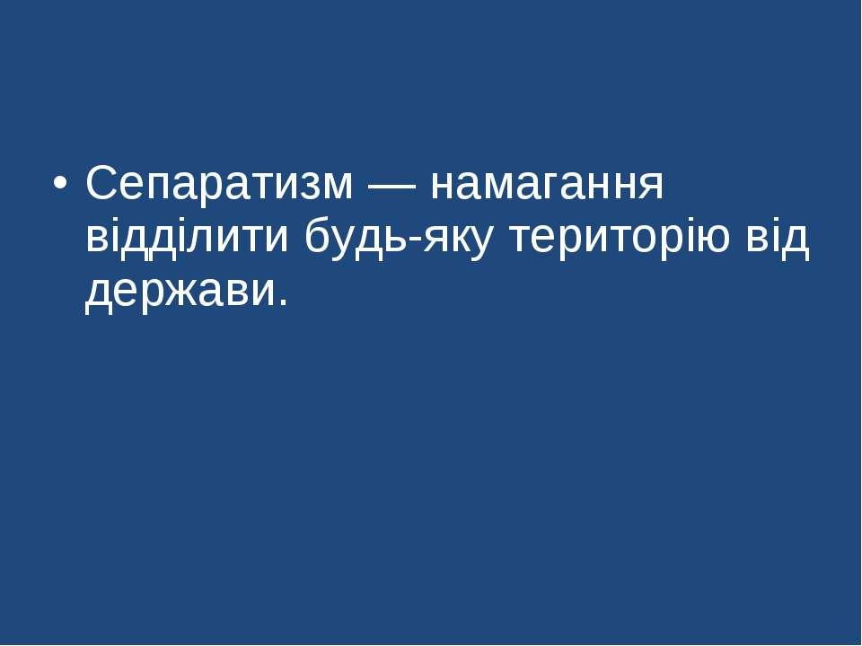 Сепаратизм — намагання відділити будь-яку територію від держави.