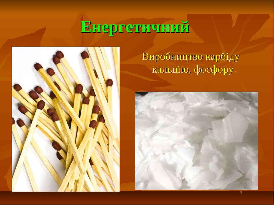 Енергетичний Виробництво карбіду кальцію, фосфору.
