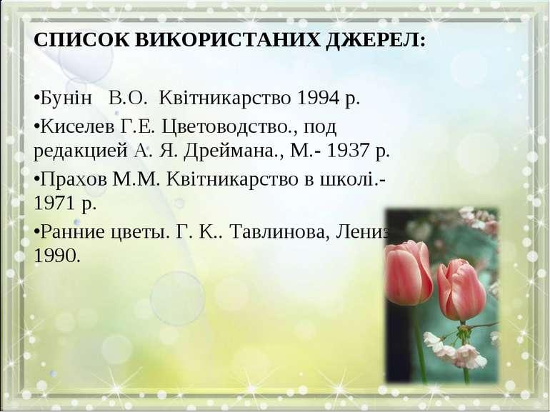 СПИСОК ВИКОРИСТАНИХ ДЖЕРЕЛ:  Бунін В.О. Квітникарство 1994 р. Киселев Г.Е. Ц...
