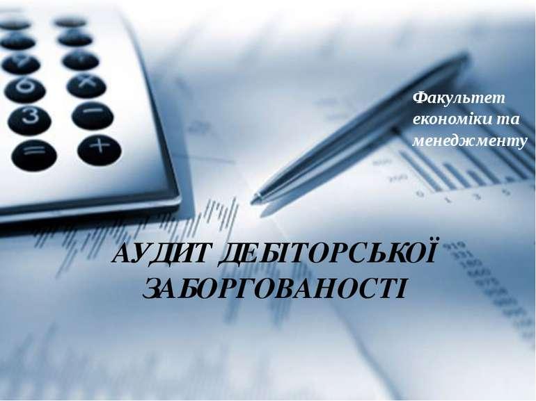 АУДИТ ДЕБІТОРСЬКОЇ ЗАБОРГОВАНОСТІ Факультет економіки та менеджменту