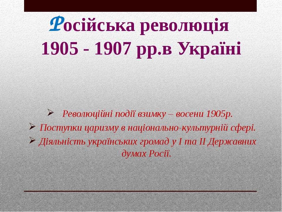 Російська революція 1905 - 1907 рр.в Україні Революційні події взимку – восен...