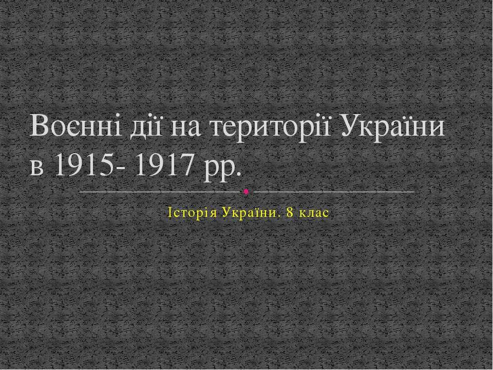 Історія України. 8 клас Воєнні дії на території України в 1915- 1917 рр.