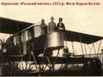 Аероплан «Руський витязь»,1915 р. Фото Карла Булли