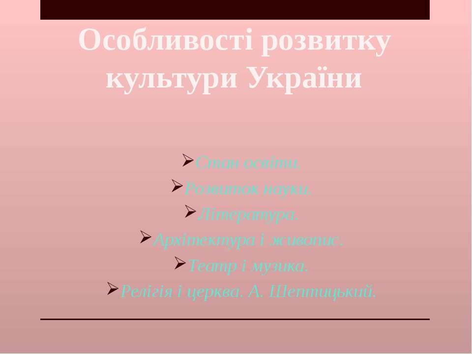 Особливості розвитку культури України Стан освіти. Розвиток науки. Література...