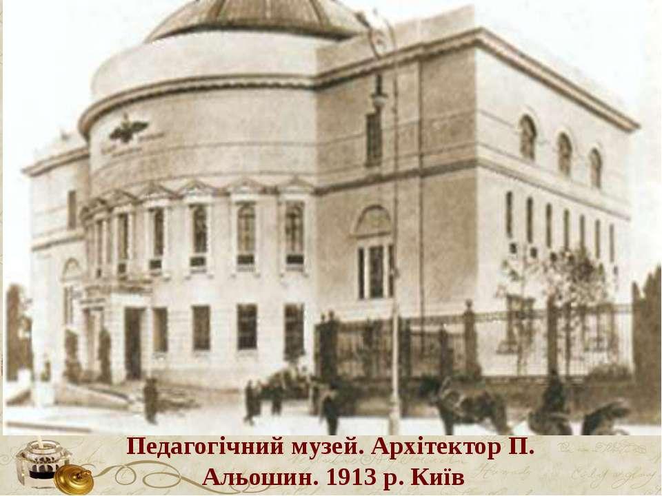 Педагогічний музей. Архітектор П. Альошин. 1913 р. Київ