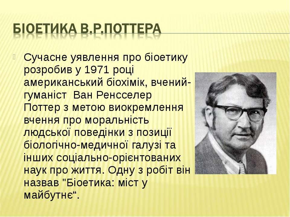 Сучасне уявлення про біоетику розробив у1971році американськийбіохімік, вч...