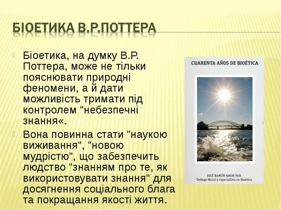 Біоетика, на думку В.Р. Поттера, може не тільки пояснювати природні феномени,...
