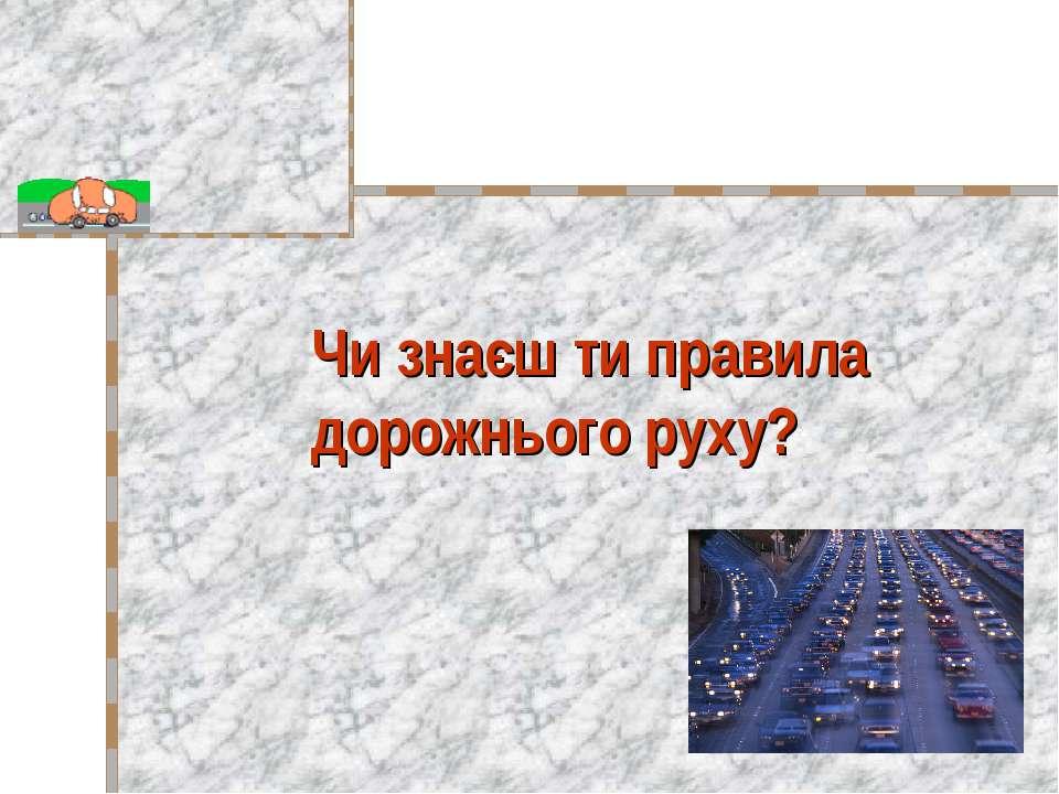 Чи знаєш ти правила дорожнього руху?