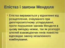 Епістаз і закони Менделя Епістаз виражається у відхиленні від розщеплення, оч...