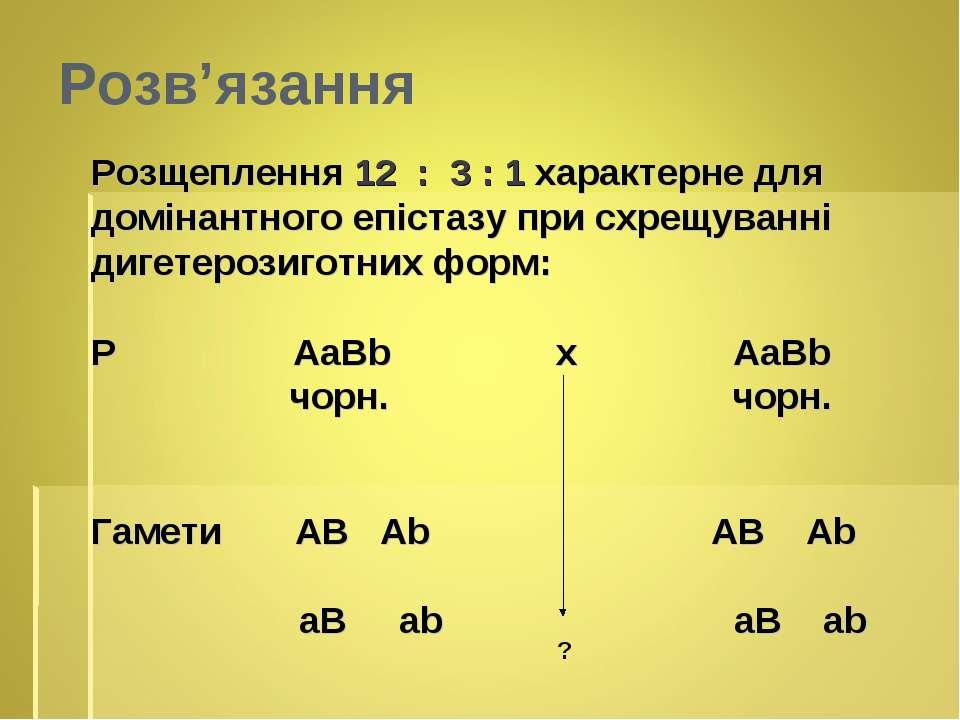 Розв'язання Розщеплення 12 : 3 : 1 характерне для домінантного епістазу при с...