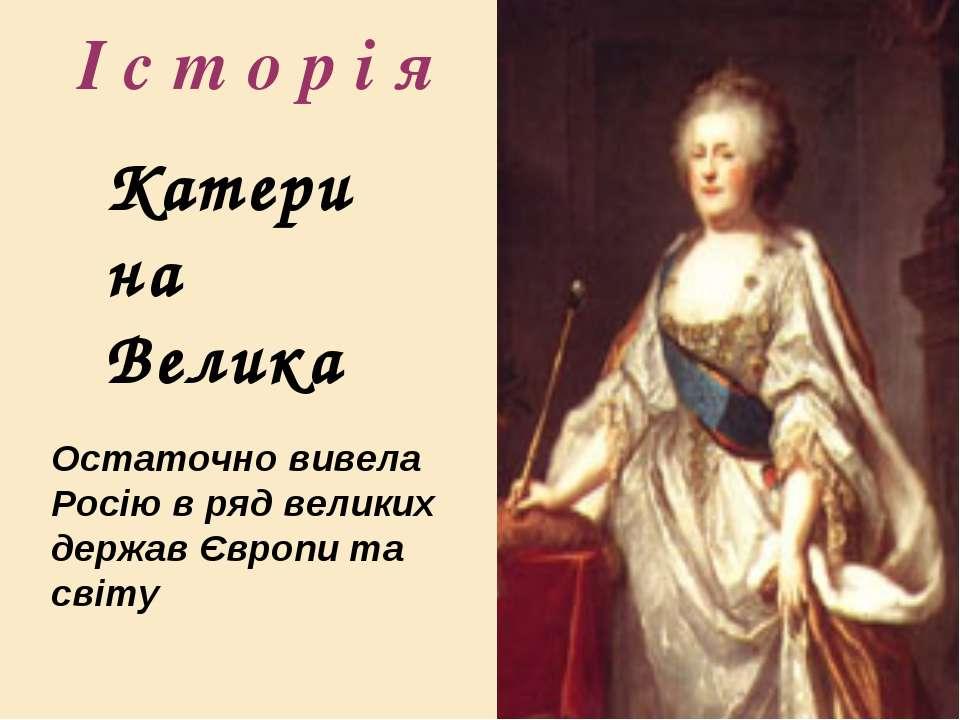І с т о р і я Катерина Велика Остаточно вивела Росію в ряд великих держав Євр...
