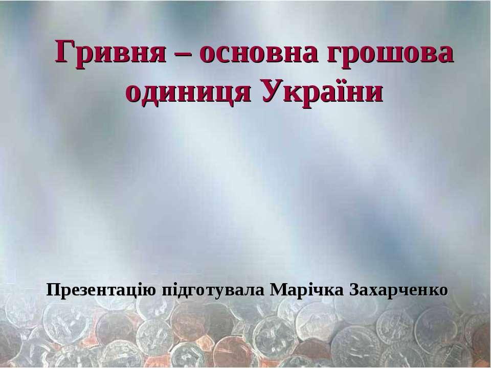 Гривня – основна грошова одиниця України Презентацію підготувала Марічка Заха...