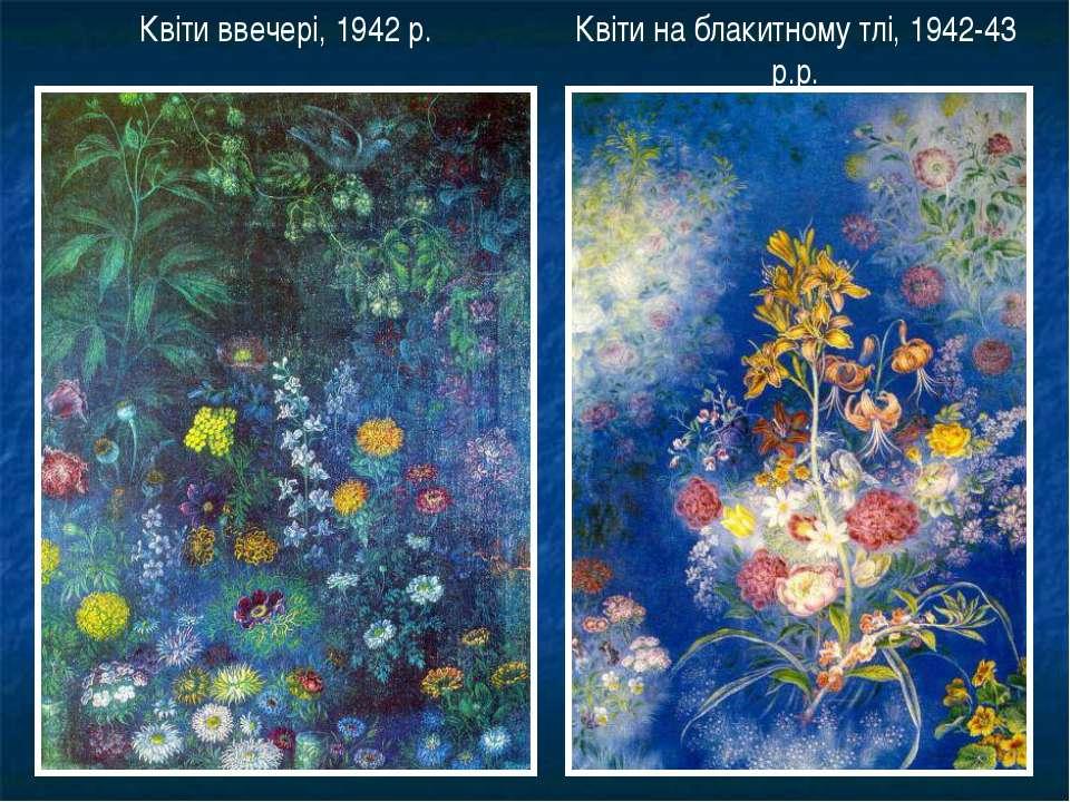 Квіти ввечері, 1942 р. Квіти на блакитному тлі, 1942-43 р.р.