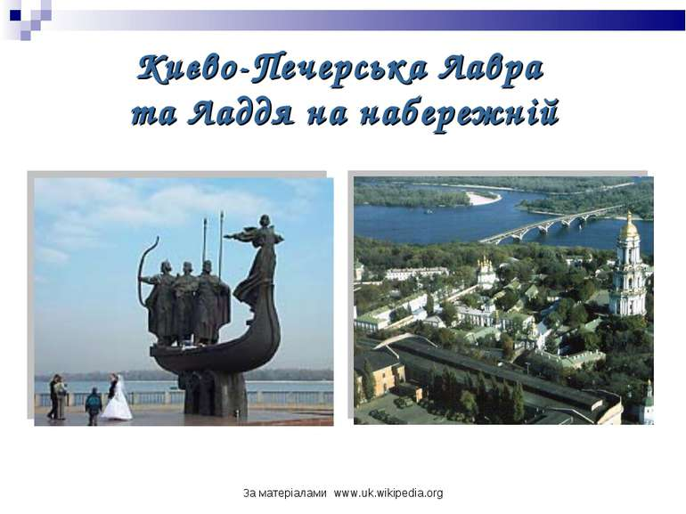 За матеріалами www.uk.wikipedia.org Києво-Печерська Лавра та Ладдя на набереж...