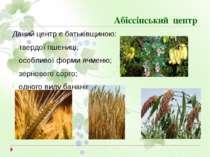 Абіссінський центр Даний центр є батьківщиною: твердої пшениці; особливої фор...