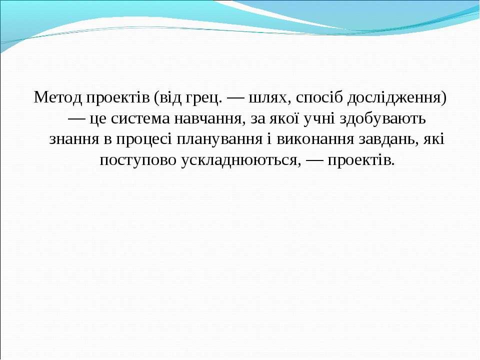 Метод проектів (від грец. — шлях, спосіб дослідження) — це система навчання, ...