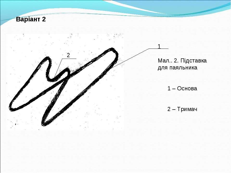 Варіант 2 1 2 Мал.. 2. Підставка для паяльника 1 – Основа 2 – Тримач