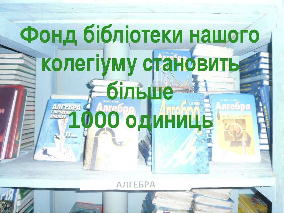 Фонд бібліотеки нашого колегіуму становить більше 1000 одиниць