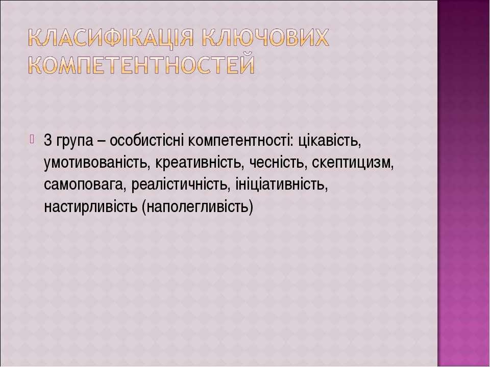 3 група – особистісні компетентності: цікавість, умотивованість, креативність...