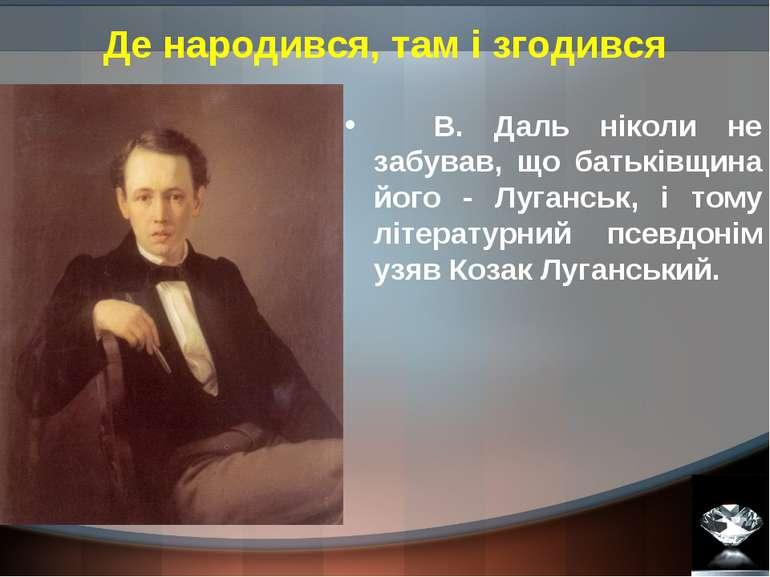 Де народився, там і згодився В. Даль ніколи не забував, що батьківщина його -...
