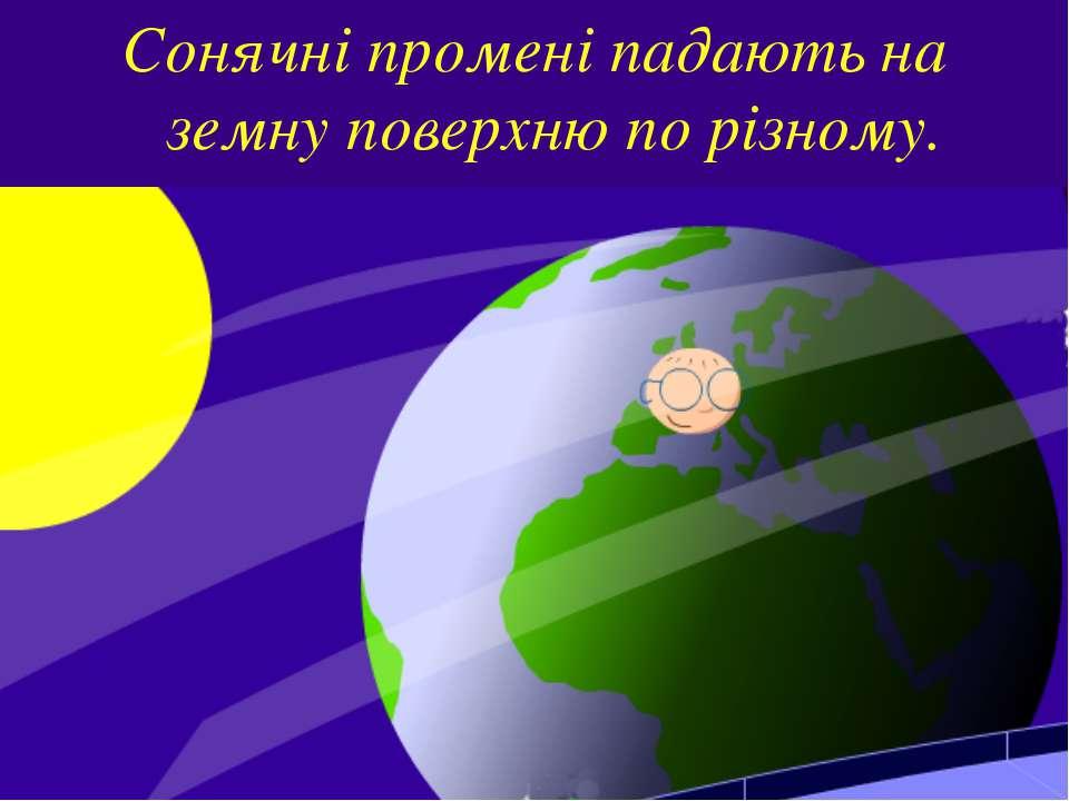 Сонячні промені падають на земну поверхню по різному.