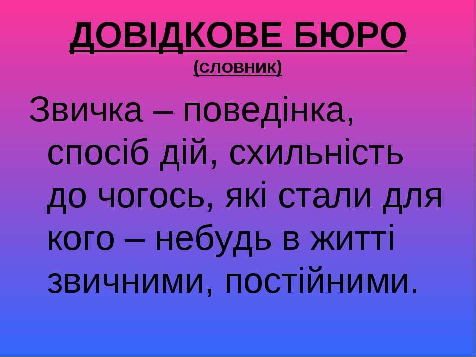 ДОВІДКОВЕ БЮРО (словник) Звичка – поведінка, спосіб дій, схильність до чогось...