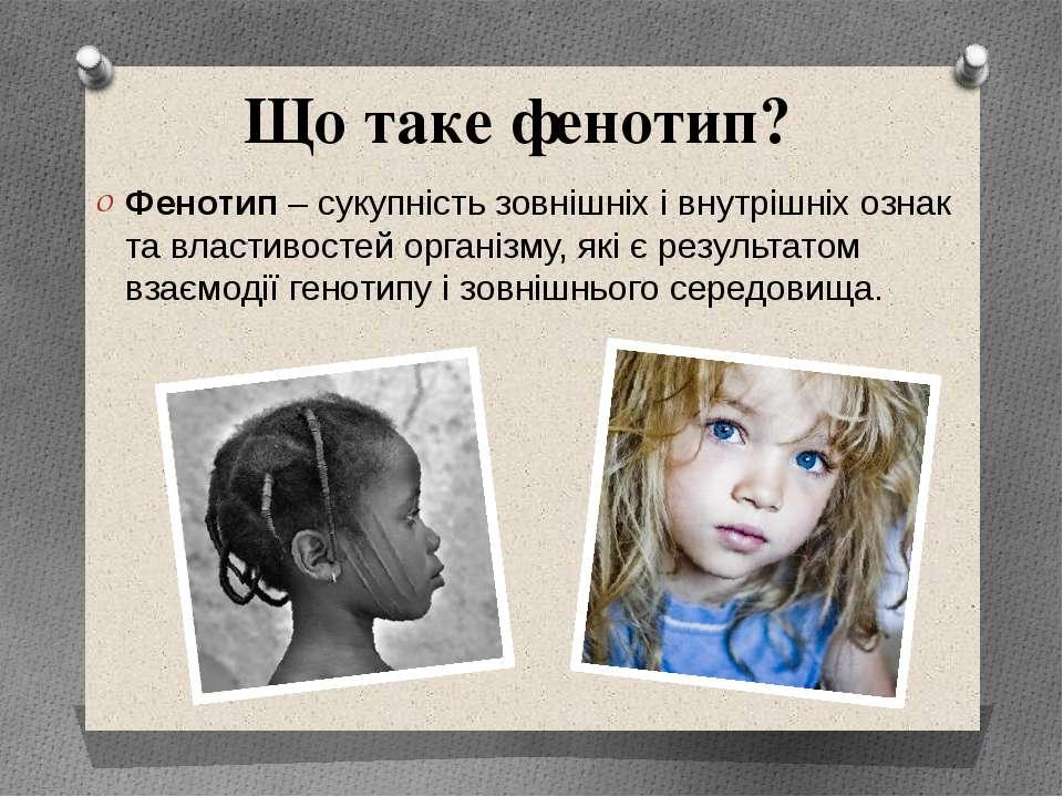 Що таке фенотип? Фенотип – сукупність зовнішніх і внутрішніх ознак та властив...