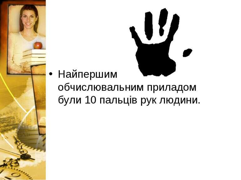 Найпершим обчислювальним приладом були 10 пальців рук людини.