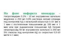 На фоне инфаркта миокарда – Нитроглицерин 0,1% - 10 мл внутривенно капельно м...