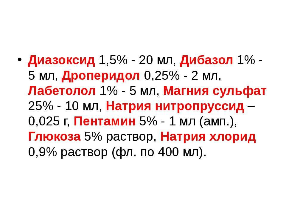 Диазоксид 1,5% - 20 мл, Дибазол 1% - 5 мл, Дроперидол 0,25% - 2 мл, Лабетолол...